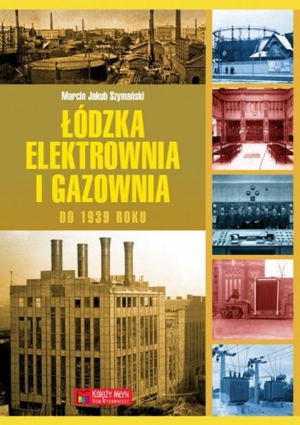 Łódzka elektrownia i gazownia do 1939 roku - Szymański Marcin Jakub   okładka