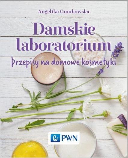 Damskie laboratorium Przepisy na domowe kosmetyki - Angelika Gumkowska | okładka