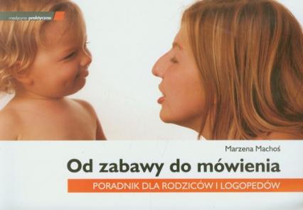 Od zabawy do mówienia Poradnik dla rodziców i logopedów - Marzena Machoś   okładka