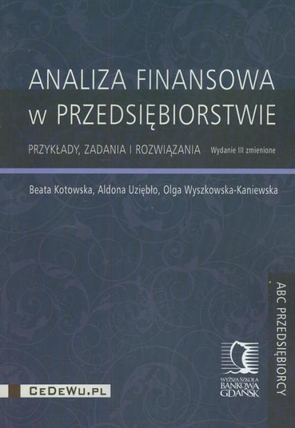 Analiza finansowa w przedsiębiorstwie Przykłady, zadania i rozwiązania - Kotowska Beata, Uziębło Aldona, Wyszkowska-Kaniewska Olga | okładka