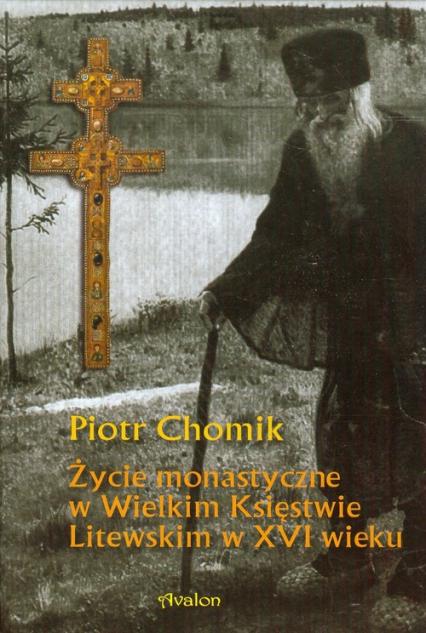 Życie monastyczne w Wielkim Księstwie Litewskim w XVI wieku - Piotr Chomik | okładka