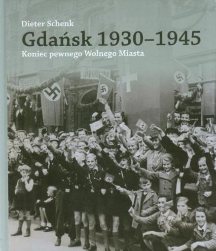 Gdańsk 1930-1945 Koniec pewnego Wolnego Miasta - Dieter Schenk | okładka