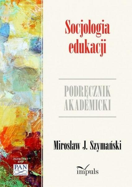 Socjologia edukacji Zarys problematyki. Podręcznik akademicki - Szymański J. Mirosław | okładka