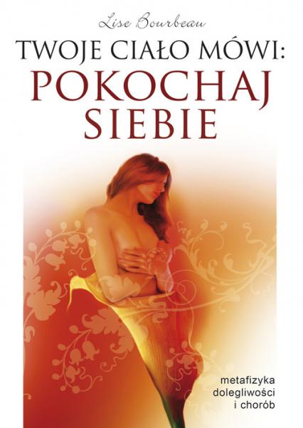 Twoje ciało mówi pokochaj siebie Metafizyka dolegliwości i chorób - Lise Bourbeau | okładka