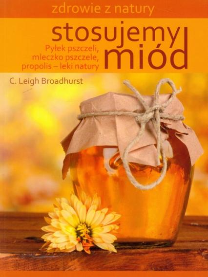 Stosujemy miód Pyłek pszczeli, mleczko pszczele, propolis - leki natury - C.Leigh Broadhurst | okładka