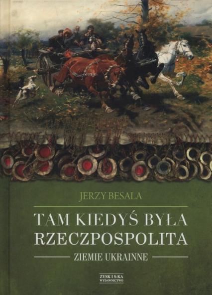 Tam kiedyś była Rzeczpospolita Ziemie ukrainne - Jerzy Besala | okładka