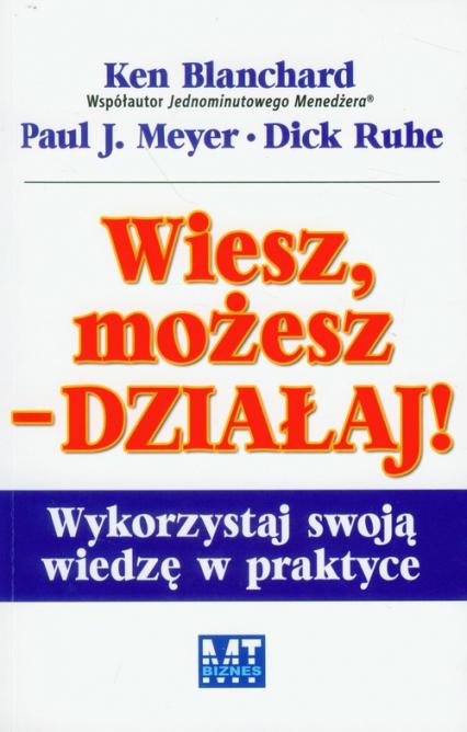 Wiesz, możesz działaj Wykorzystaj swoją wiedzę w praktyce - Blanchard Ken, Meyer Paul J., Ruhe Dick | okładka