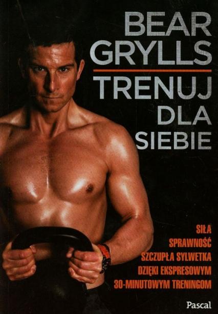 Trenuj dla siebie - Bear Grylls | okładka