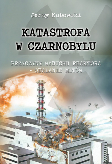 Katastrofa w Czarnobylu Przyczyny wybuchu reaktora – obalanie mitów - Jerzy Kubowski | okładka