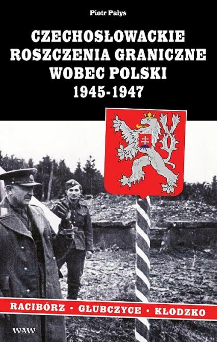 Czechosłowackie roszczenia graniczne wobec Polski 1945-1947. Racibórz-Kłodzko-Głubczyce - Piotr Pałys   okładka