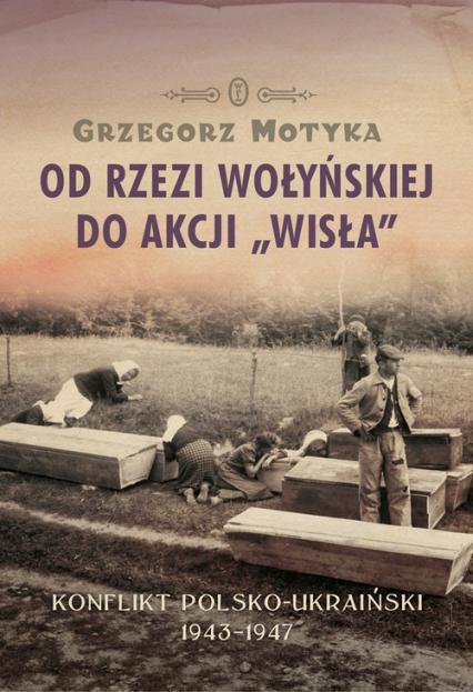 Od rzezi wołyńskiej do akcji Wisła Konflikt polsko-ukraiński 1943-1947 - Grzegorz Motyka | okładka