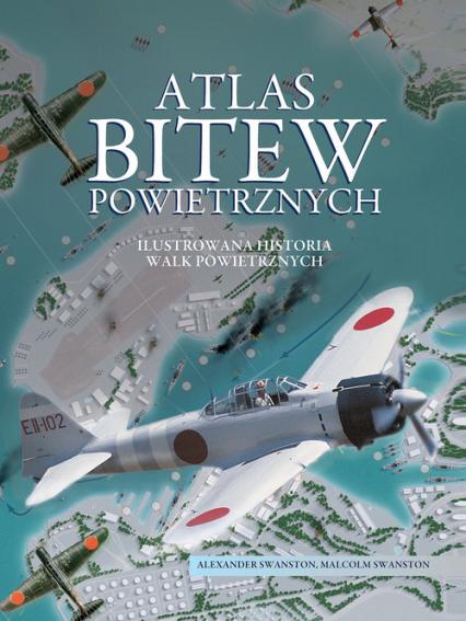 Atlas bitew powietrznych Ilustrowana historia walk powietrznych - Swanston Alexander, Swanston Malcolm | okładka