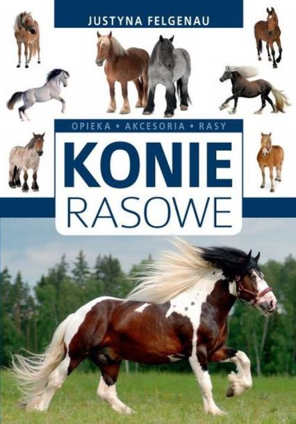 Konie rasowe Opieka, akcesoria, rasy - Justyna Felgenau | okładka