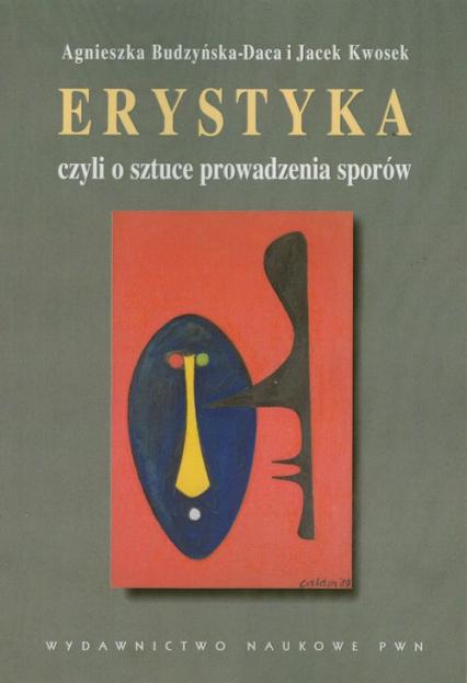 Erystyka czyli o sztuce prowadzenia sporów Komentarze do Schopenhauera - Budzyńska-Daca Agnieszka, Kwosek Jacek | okładka