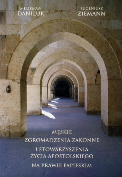 Męskie zgromadzenia zakonne i stowarzyszenia życia apostolskiego na prawie papieskim - Daniluk Mirosław, Ziemann Eugeniusz | okładka