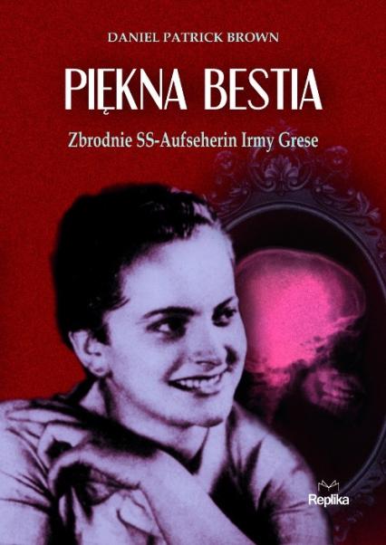 Piękna bestia Zbrodnie SS-Aufseherin Irmy Grese - Brown Daniel Patrick | okładka
