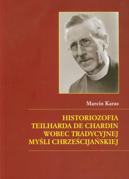 Historiozofia Teilharda de Chardin wobec tradycyjnej myśli chrześcijańskiej - Marcin Karas   okładka