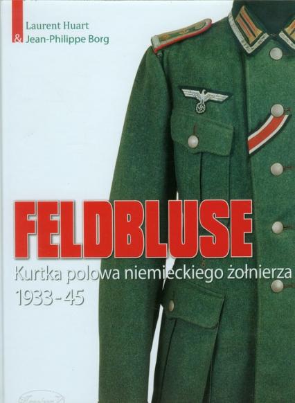 Feldbluse Kurtka polowa niemieckiego żołnierza 1933-45 - Huart Laurent, Borg Jean-Philippe | okładka