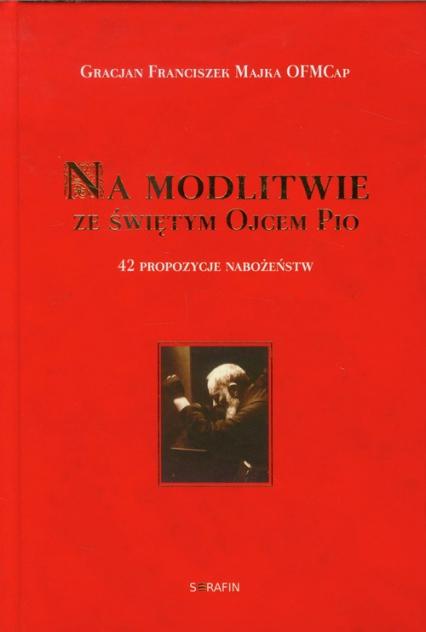 Na modlitwie ze świętym Ojcem Pio 42 propozycje nabożeństw - Majka Gracjan Franciszek | okładka