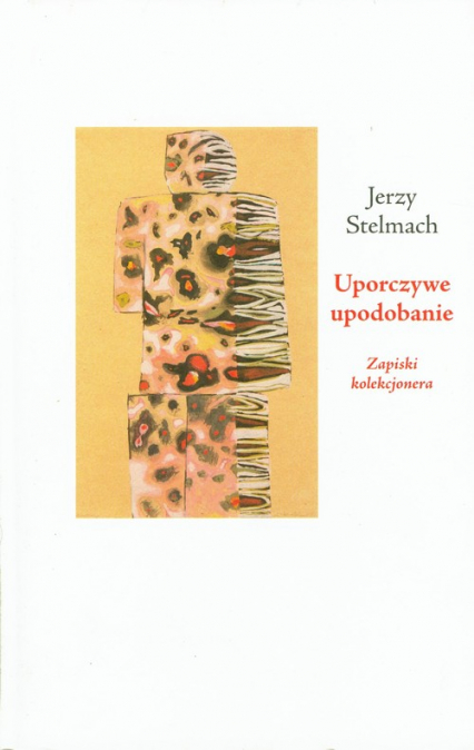 Uporczywe upodobanie Zapiski kolekcjonera - Jerzy Stelmach | okładka