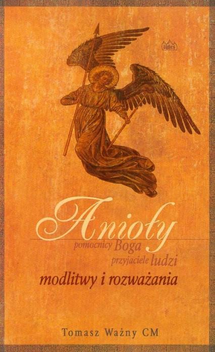 Anioły pomocnicy Boga przyjaciele ludzi modlitwy i rozważania - Tomasz Ważny | okładka