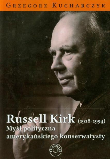 Russell Kirk 1918-1994 Myśl polityczna amerykańskiego konserwatysty - Grzegorz Kucharczyk | okładka