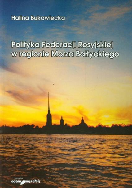 Polityka Federacji Rosyjskiej w regionie Morza Bałtyckiego - Halina Bukowiecka | okładka