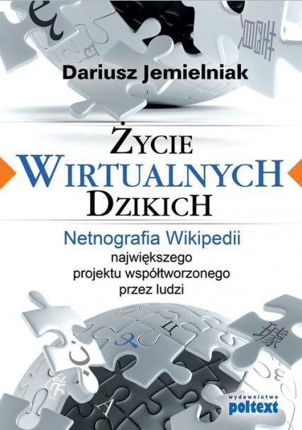 Życie wirtualnych dzikich Netnografia Wikipedii, największego projektu współtworzonego przez ludzi - Dariusz Jemielniak | okładka