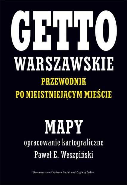 Getto Warszawskie Przewodnik po nieistniejącym mieście Mapy opracowanie kartograficzne - Paweł E. Weszpiński - Weszpiński Paweł E., Leociak Jacek | okładka
