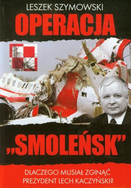 Operacja Smoleńsk Dlaczego musiał zginąć prezydent Lech Kaczyński? - Leszek Szymowski | okładka