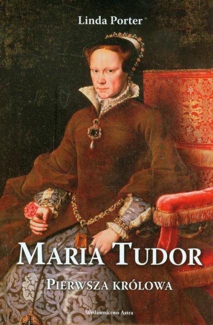 Maria Tudor Pierwsza królowa - Linda Porter | okładka
