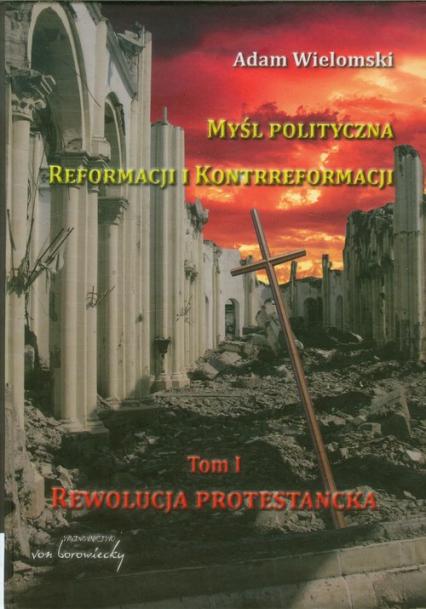 Myśl polityczna reformacji i kontrreformacji tom 1. Rewolucja protestancka - Adam Wielomski | okładka