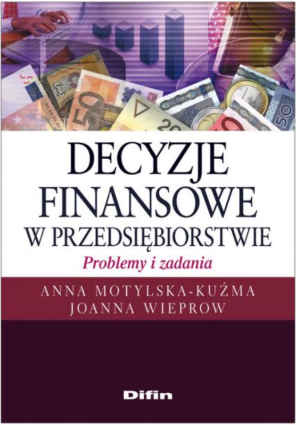 Decyzje finansowe w przedsiębiorstwie Problemy i zadania - Motylska-Kuźma Anna, Wieprow Joanna | okładka