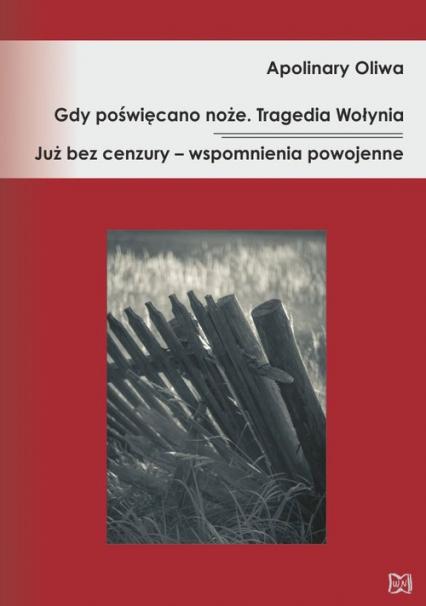 Gdy poświęcano noże Tragedia Wołynia Już bez cenzury – wspomnienia powojenne - Apolinary Oliwa | okładka