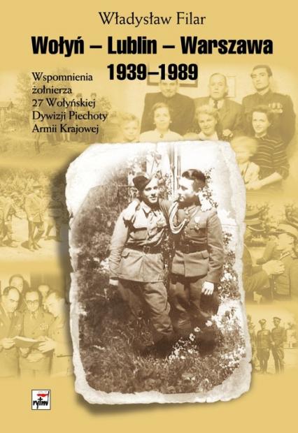 Wołyń-Lublin-Warszawa Wspomnienia żołnierza 27 Wołyńskiej Dywizji Piechoty Armii Krajowej - Władysław Filar | okładka