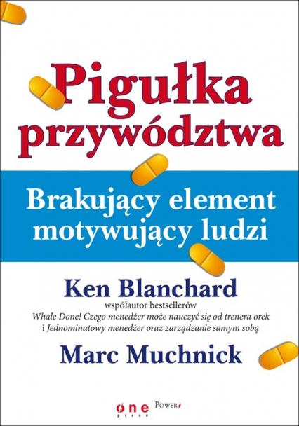Pigułka przywództwa Brakujący element motywujący ludzi - Blanchard Ken, Muchnick Marc | okładka
