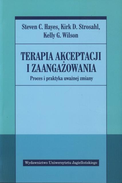 Terapia akceptacji i zaangażowania Proces i praktyka uważnej zmiany - Hayes Steven C., Strosahl Kirk D., Wilson Kelly G. | okładka