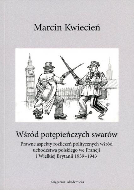 Wśród potępieńczych swarów Prawne aspekty rozliczeń politycznych wśród uchodźstwa polskiego we Francji i w Wielkiej Brytanii 19 - Marcin Kwiecień | okładka