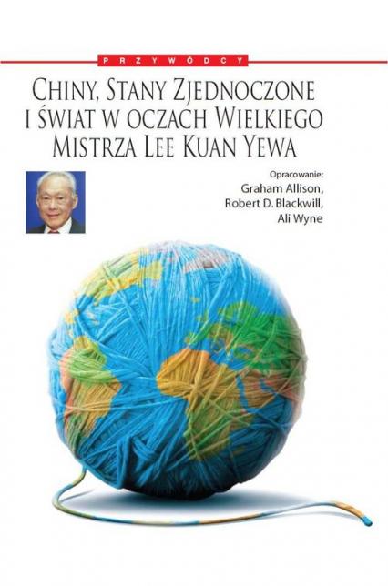 Chiny, Stany Zjednoczone i Świat w oczach Wielkiego Mistrza Lee Kuan Yewa - Allison Graham, Blackwill Robert D., Wyne Ali | okładka