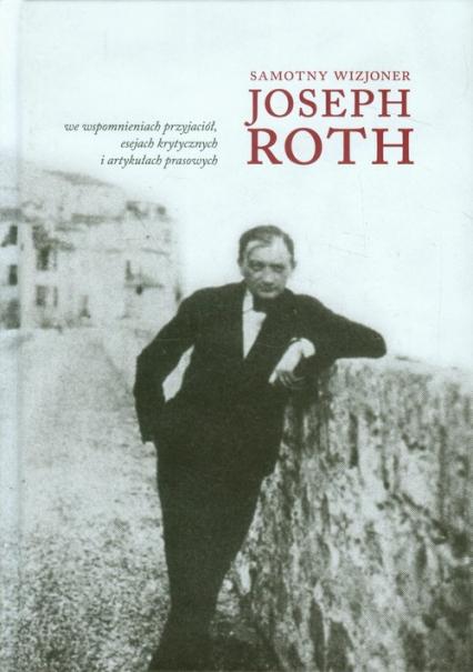 Samotny wizjoner Joseph Roth we wspomnieniach przyjaciół, esejach krytycznych i artykułach prasowych - zbiorowa Praca | okładka
