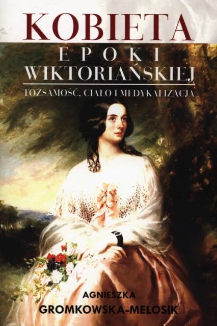 Kobieta epoki wiktoriańskiej Tożsamość, ciało i medykalizacja - Agnieszka Gromkowska-Melosik | okładka