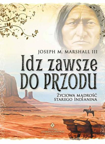 Idź zawsze do przodu Życiowa mądrość starego Indianina - Marshall III Joseph M. | okładka