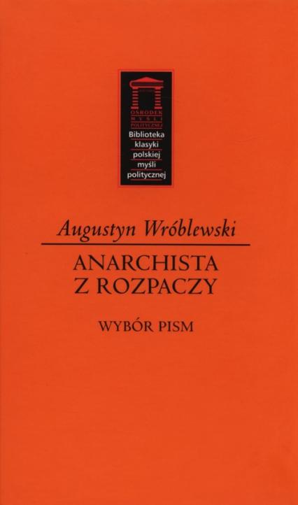 Anarchista z rozpaczy Wybór pism - Augustyn Wróblewski | okładka