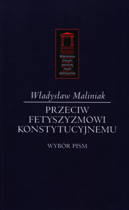 Przeciw fetyszyzmowi konstytucyjnemu Wybór pism - Władysław Maliniak | okładka