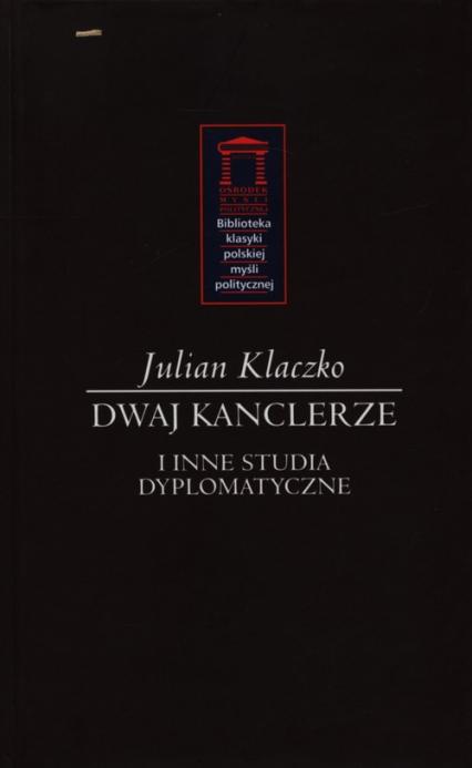 Dwaj kanclerze i inne tudia dyplomatyczne - Julian Klaczko | okładka