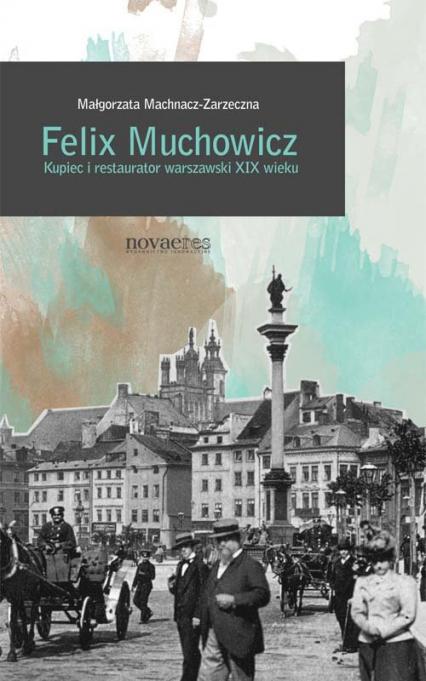 Felix Muchowicz Kupiec i restaurator warszawski z XIX wieku - Małgorzata Machnacz-Zarzeczna | okładka