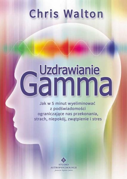Uzdrawianie Gamma Jak w 5 minut wyeliminować z podświadomości ograniczające nas przekonania, strach, niepokój, zwątpie - Chris Walton | okładka
