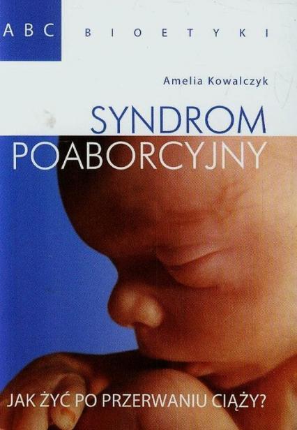 Syndrom poaborcyjny Jak żyć po przerwaniu ciąży? - Amelia Kowalczyk | okładka