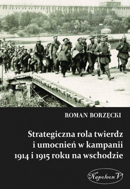 Strategiczna rola twierdz i umocnień w kampanii 1914 i 1915 roku na wschodzie - Roman Borzęcki | okładka