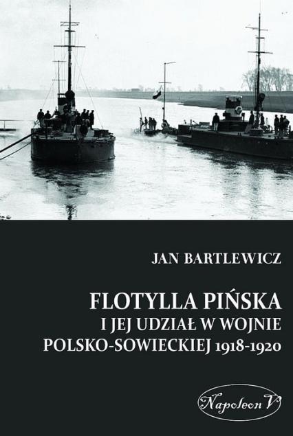 Flotylla Pińska i jej udział w wojnie polsko-sowieckiej 1918-1920 - Jan Bartlewicz   okładka
